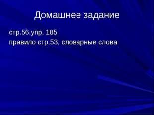 Домашнее задание стр.56,упр. 185 правило стр.53, словарные слова