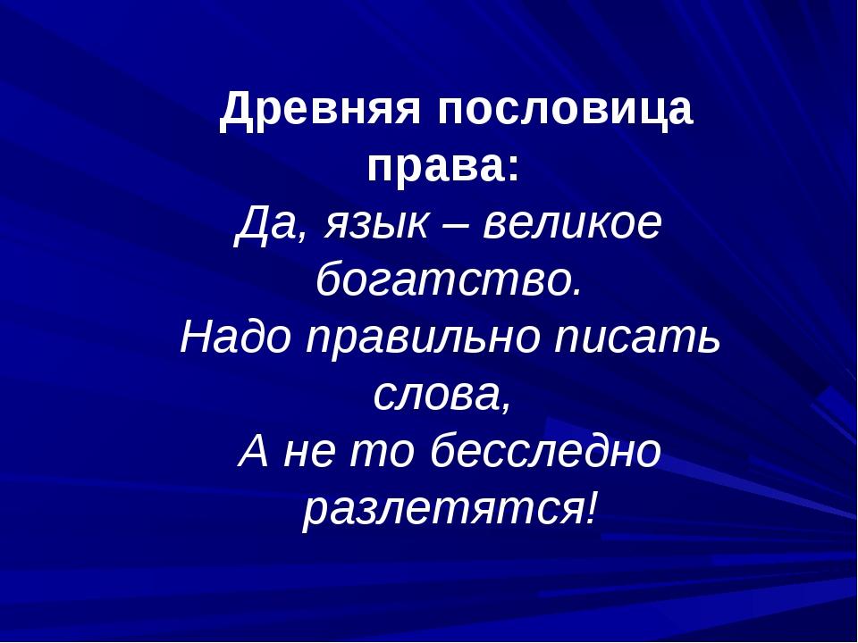 Древняя пословица права: Да, язык – великое богатство. Надо правильно писать...