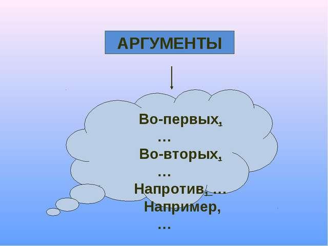 АРГУМЕНТЫ Во-первых, … Во-вторых, … Напротив, … Например, …