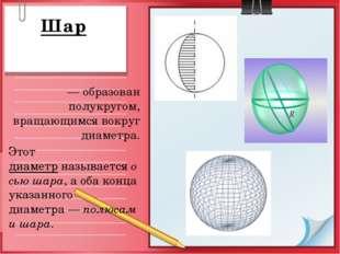 Шар — образован полукругом, вращающимся вокруг диаметра. Этот диаметрназыва