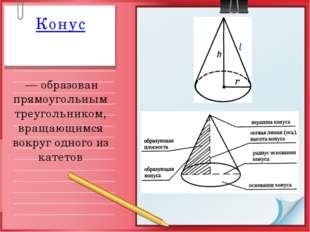 Конус — образован прямоугольным треугольником, вращающимся вокруг одного из