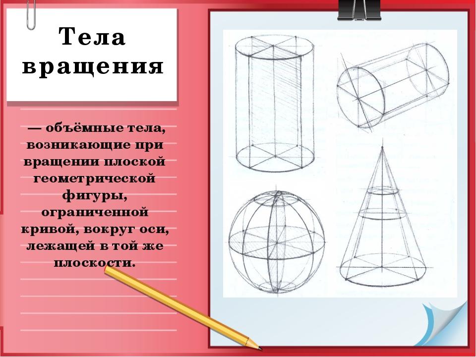 Тела вращения — объёмные тела, возникающие при вращении плоской геометрическ...