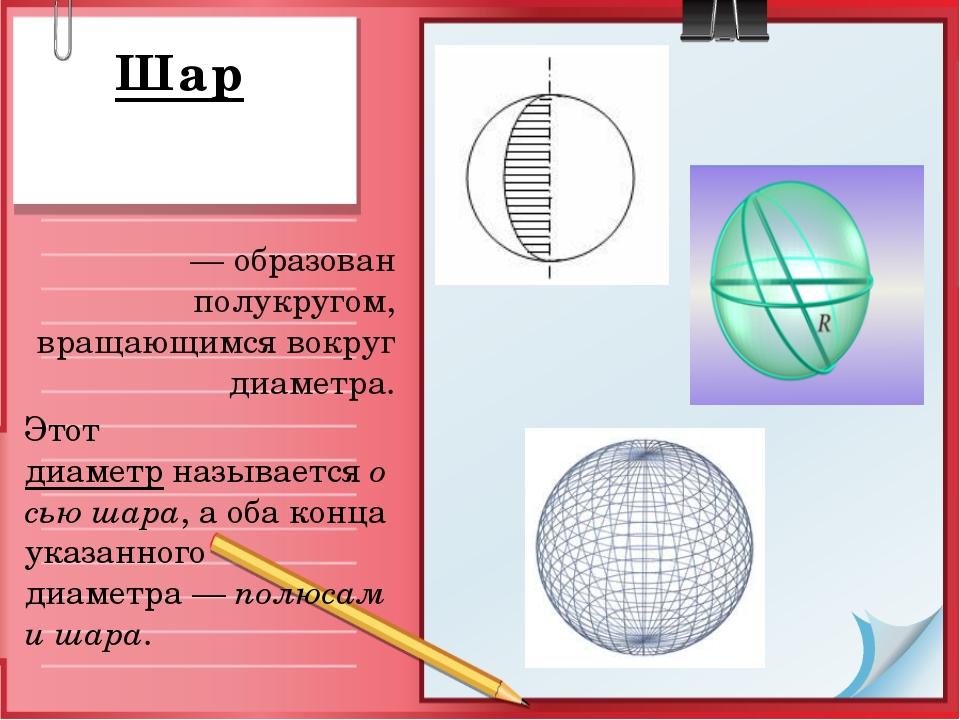 Шар — образован полукругом, вращающимся вокруг диаметра. Этот диаметрназыва...