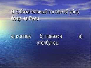 9. Обязательный головной убор бояр на Руси. а) колпак б) повязка в) столбунец