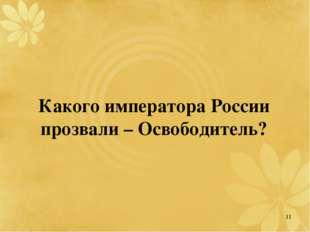 Какого императора России прозвали – Освободитель? 11