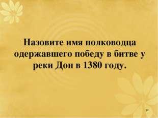 Назовите имя полководца одержавшего победу в битве у реки Дон в 1380 году. 14