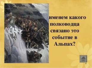 С именем какого полководца связано это событие в Альпах? 15