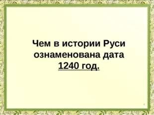 Чем в истории Руси ознаменована дата 1240 год. 4
