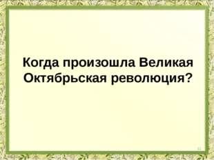 Когда произошла Великая Октябрьская революция? 11