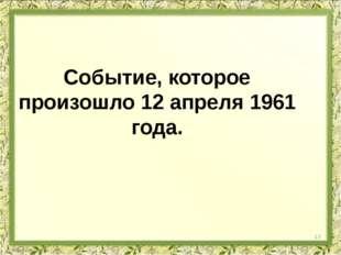 Событие, которое произошло 12 апреля 1961 года. 13