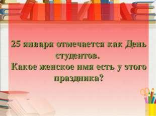 25 января отмечается как День студентов. Какое женское имя есть у этого празд