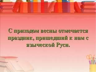 С приходом весны отмечается праздник, пришедший к нам с языческой Руси. 9