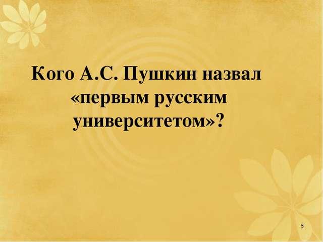 Кого А.С. Пушкин назвал «первым русским университетом»? 5