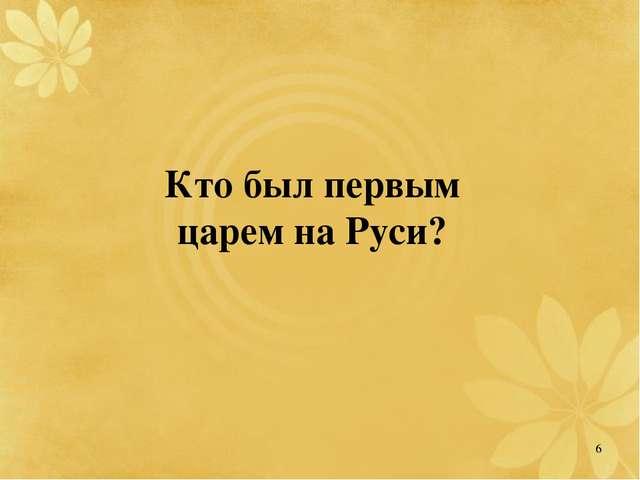 Кто был первым царем на Руси? 6