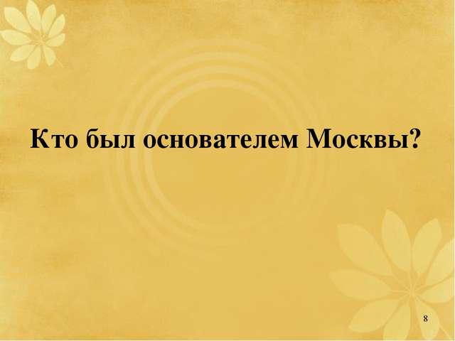 Кто был основателем Москвы? 8