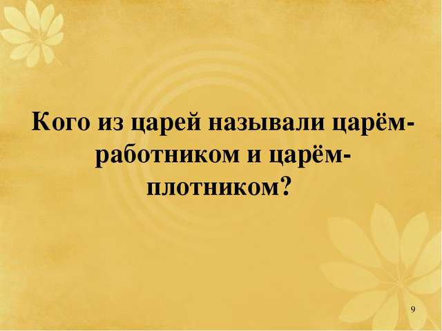 Кого из царей называли царём-работником и царём-плотником? 9