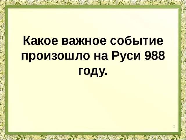 Какое важное событие произошло на Руси 988 году. 2