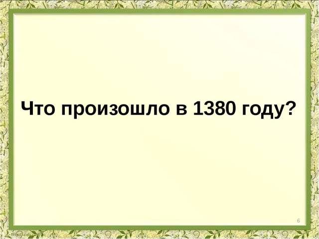Что произошло в 1380 году? 6