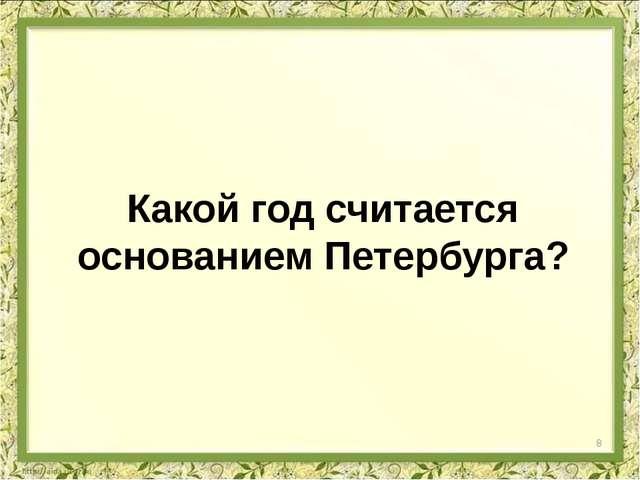 Какой год считается основанием Петербурга? 8