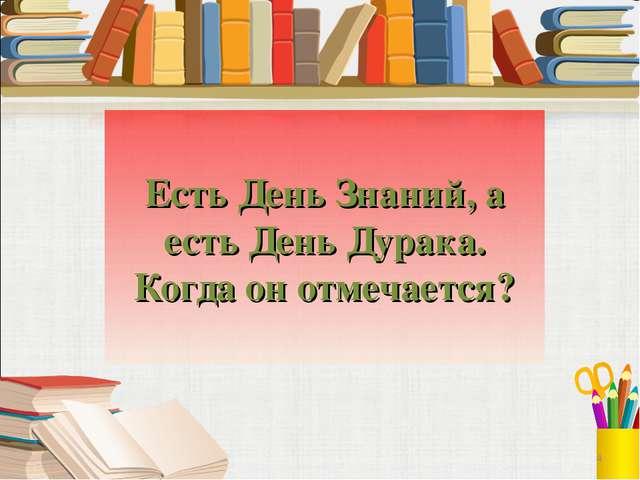 Есть День Знаний, а есть День Дурака. Когда он отмечается? 4