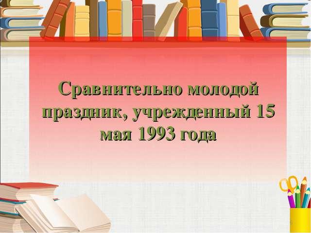Сравнительно молодой праздник, учрежденный 15 мая 1993 года 6