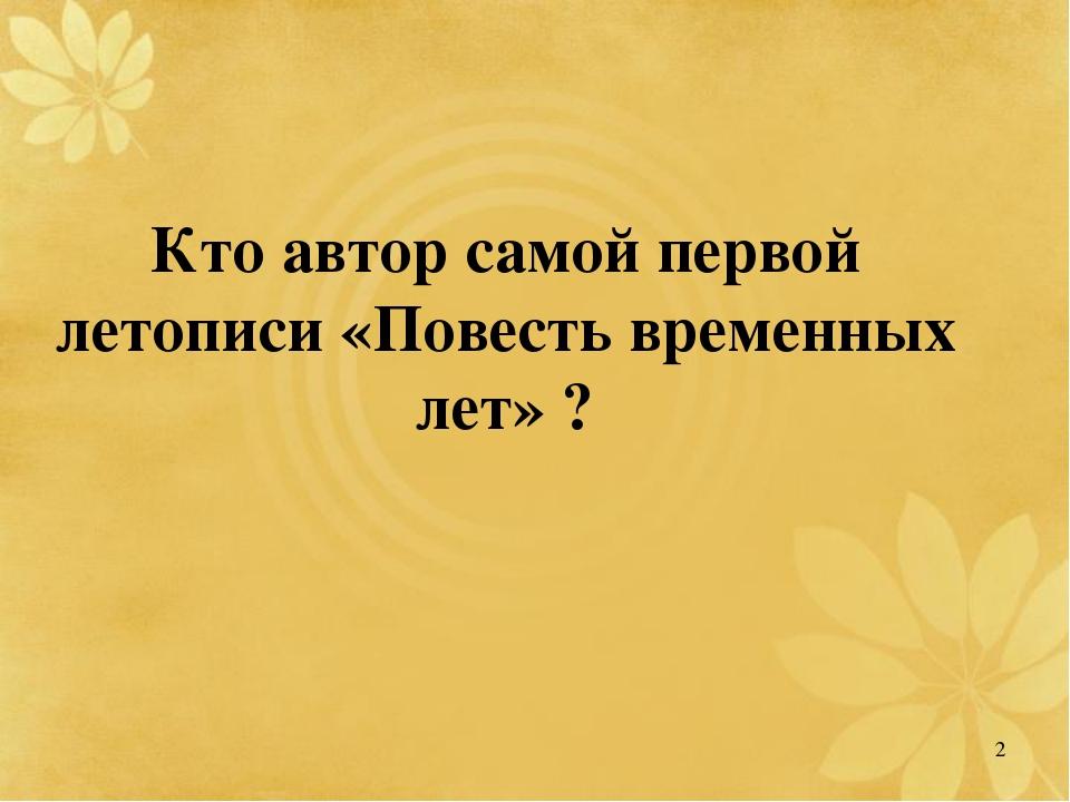 Кто автор самой первой летописи «Повесть временных лет»? 2