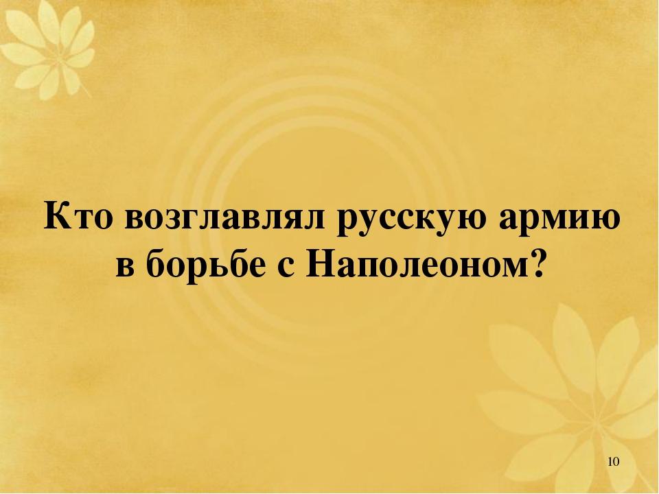 Кто возглавлял русскую армию в борьбе с Наполеоном? 10
