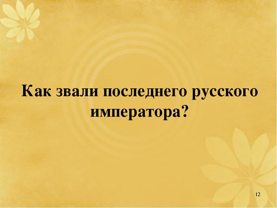 Как звали последнего русского императора? 12