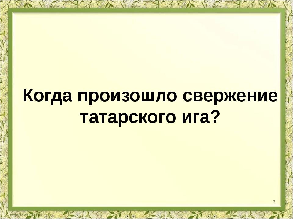 Когда произошло свержение татарского ига? 7