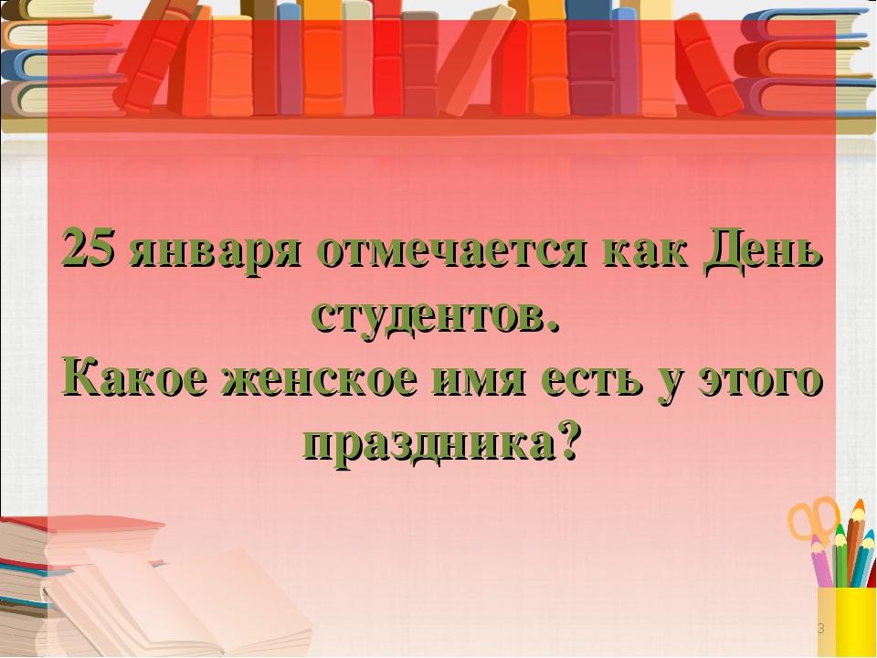 25 января отмечается как День студентов. Какое женское имя есть у этого празд...