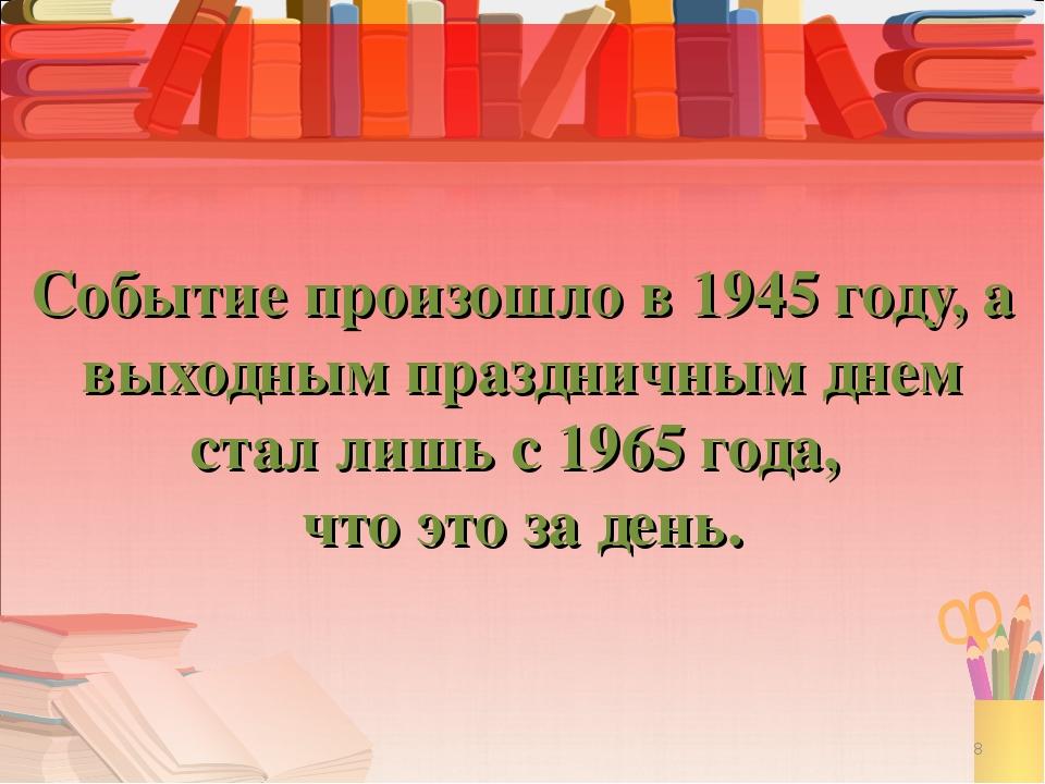 Событие произошло в 1945 году, а выходным праздничным днем стал лишь с 1965 г...