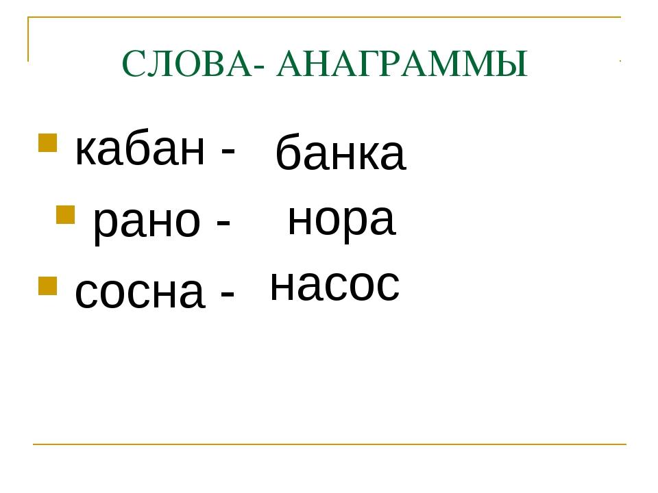 СЛОВА- АНАГРАММЫ кабан - рано - сосна - банка нора насос