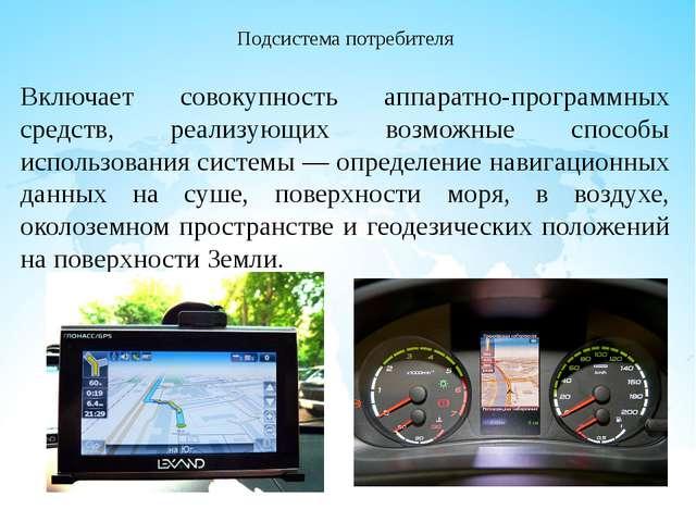 Подсистема потребителя Включает совокупность аппаратно-программных средств, р...