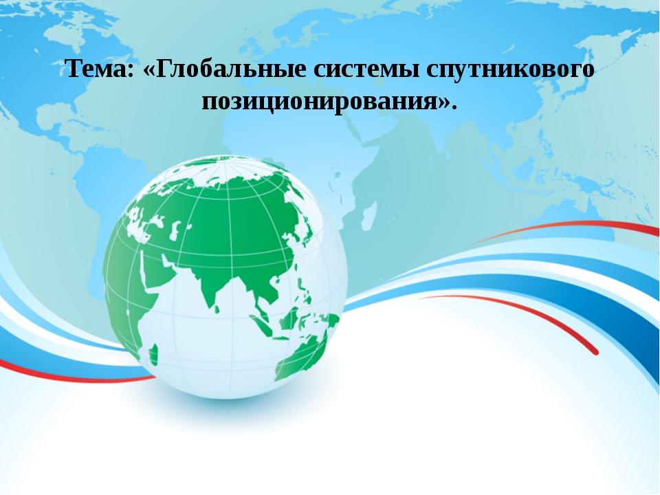Тема: «Глобальные системы спутникового позиционирования».