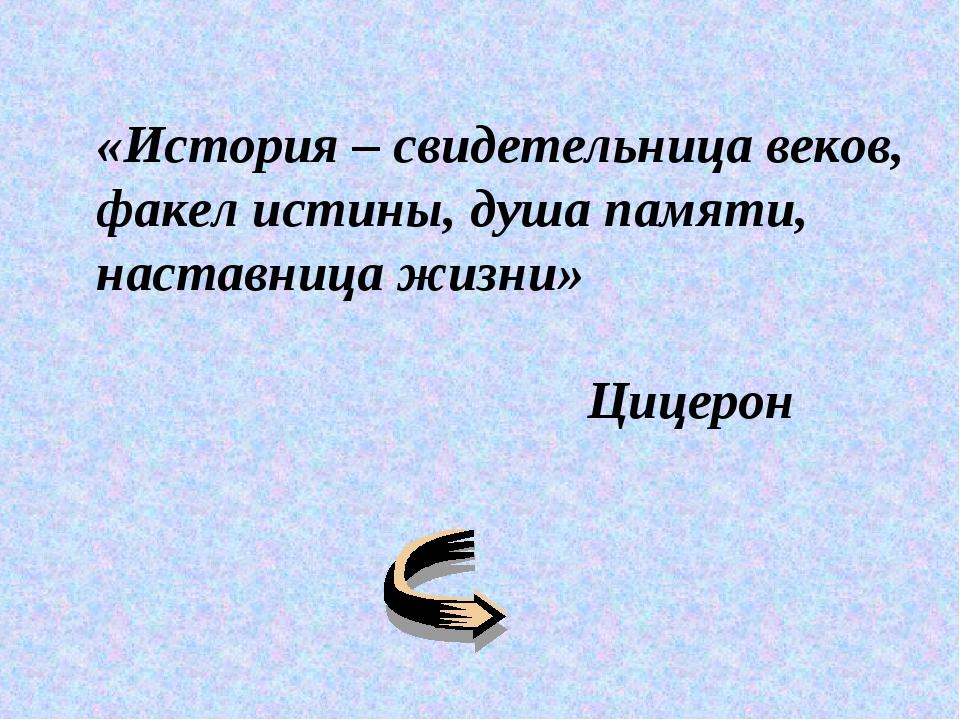 «История – свидетельница веков, факел истины, душа памяти, наставница жизни»...
