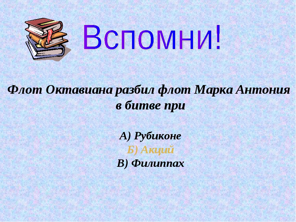 Флот Октавиана разбил флот Марка Антония в битве при А) Рубиконе Б) Акций В)...