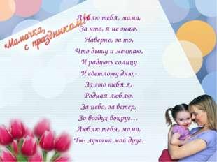 Люблю тебя, мама, За что, я не знаю, Наверно, за то, Что дышу и мечтаю, И рад