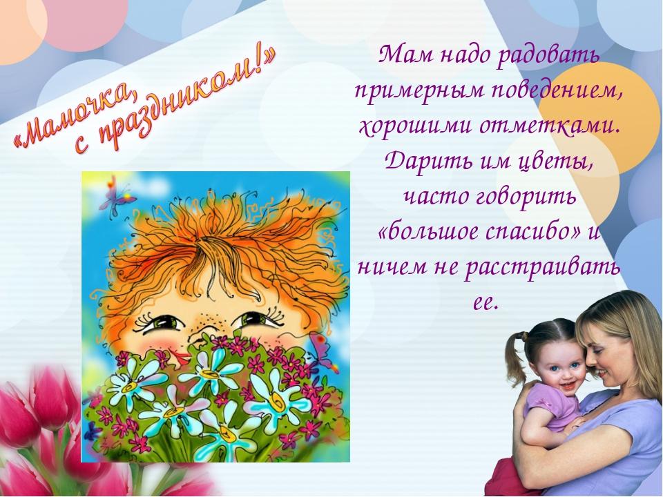 Мам надо радовать примерным поведением, хорошими отметками. Дарить им цветы,...