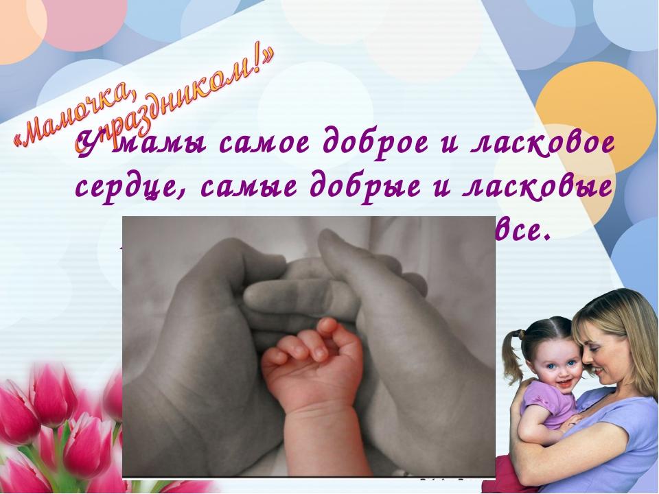 У мамы самое доброе и ласковое сердце, самые добрые и ласковые руки, которые...