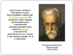 Целостное учение о биосфере создал биогеохимик и философВ.И.Вернадский. О