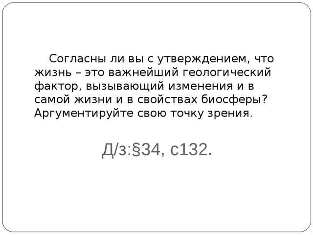 Д/з:§34, с132. Согласны ли вы с утверждением, что жизнь – это важнейший геоло...