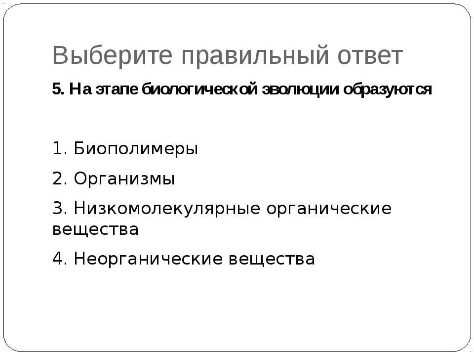 Выберите правильный ответ 5. На этапе биологической эволюции образуются  1....
