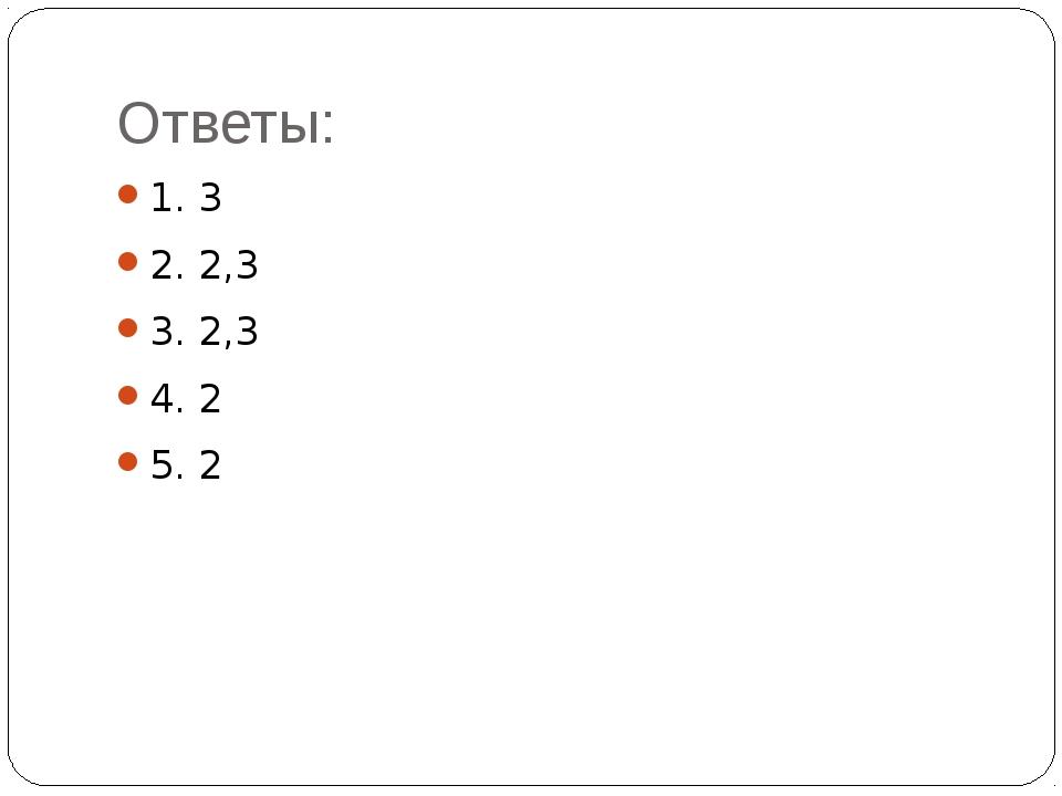Ответы: 1. 3 2. 2,3 3. 2,3 4. 2 5. 2