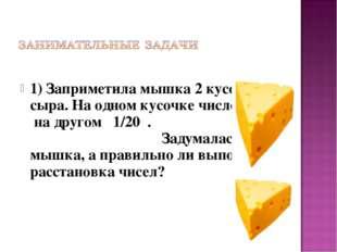 1) Заприметила мышка 2 кусочка сыра. На одном кусочке число 1/25 , на другом