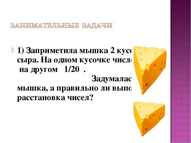 1) Заприметила мышка 2 кусочка сыра. На одном кусочке число 1/25 , на другом...