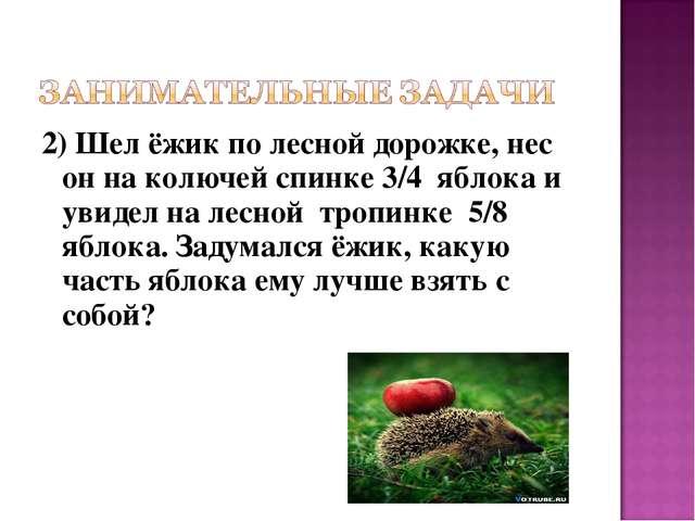 2) Шел ёжик по лесной дорожке, нес он на колючей спинке 3/4 яблока и увидел н...
