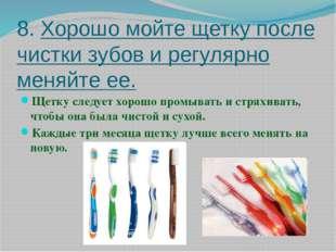 8. Хорошо мойте щетку после чистки зубов и регулярно меняйте ее. Щетку следуе