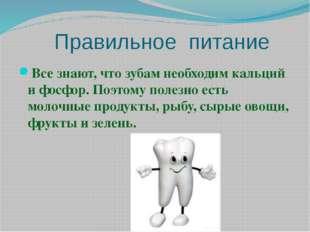 Правильное питание Все знают, что зубам необходим кальций и фосфор. Поэтому