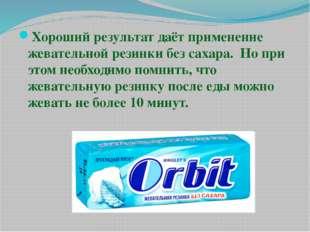 Хороший результат даёт применение жевательной резинки без сахара. Но при этом