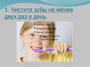 1. Чистите зубы не менее двух раз в день.
